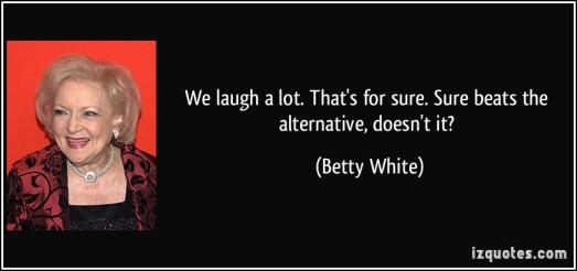 quote-we-laugh-a-lot-that-s-for-sure-sure-beats-the-alternative-doesn-t-it-betty-white-288166